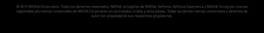 © 2019 NVIDIA Corporation. Todos los derechos reservados. NVIDIA, el logotipo de NVIDIA, GeForce, GeForce Experience y NVIDIA Turing son marcas registradas y/o marcas comerciales de NVIDIA Corporation en los Estados Unidos y otros países. Todas las demás marcas comerciales y derechos de autor son propiedad de sus respectivos propietarios.