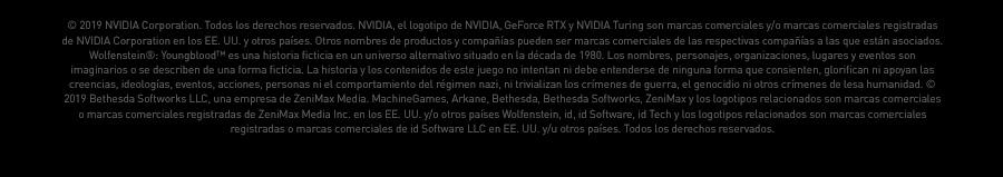 © 2019 NVIDIA Corporation. Todos los derechos reservados. NVIDIA, el logotipo de NVIDIA, GeForce RTX y NVIDIA Turing son marcas comerciales y/o marcas comerciales registradas de NVIDIA Corporation en los EE. UU. y otros países.  Otros nombres de productos y compañías pueden ser marcas comerciales de las respectivas compañías a las que están asociados. Wolfenstein®: Youngblood™ es una historia ficticia en un universo alternativo situado en la década de 1980.   Los nombres, personajes, organizaciones, lugares y eventos son imaginarios o se describen de una forma ficticia. La historia y los contenidos de este juego no intentan ni debe entenderse de ninguna forma que consienten, glorifican ni apoyan las creencias,   ideologías, eventos, acciones, personas ni el comportamiento del régimen nazi, ni trivializan los crímenes de guerra, el genocidio ni otros crímenes de lesa humanidad. © 2019 Bethesda Softworks LLC, una empresa de ZeniMax Media. MachineGames, Arkane, Bethesda,   Bethesda Softworks, ZeniMax y los logotipos relacionados son marcas comerciales o marcas comerciales registradas de ZeniMax Media Inc. en los EE. UU. y/o otros países Wolfenstein, id, id Software, id Tech y los logotipos relacionados son marcas comerciales   registradas o marcas comerciales de id Software LLC en EE. UU. y/u otros países. Todos los derechos reservados.
