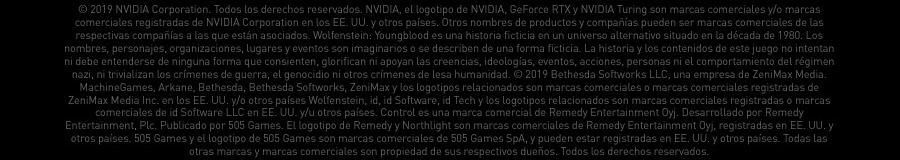 © 2019 NVIDIA Corporation. Todos los derechos reservados. NVIDIA, el logotipo de NVIDIA, GeForce RTX y NVIDIA Turing son marcas comerciales y/o marcas comerciales registradas de NVIDIA Corporation en los EE. UU. y otros países. Otros nombres de productos y compañías pueden ser marcas comerciales de las respectivas compañías  a las que están asociados. Wolfenstein: Youngblood es una historia ficticia en un universo alternativo situado en la década de 1980. Los nombres, personajes, organizaciones, lugares y eventos son imaginarios o se describen de una forma ficticia. La historia y los contenidos de este juego no intentan ni debe entenderse de ninguna forma que consienten,   glorifican ni apoyan las creencias, ideologías, eventos, acciones, personas ni el comportamiento del régimen nazi, ni trivializan los crímenes de guerra, el genocidio ni otros crímenes de lesa humanidad. © 2019 Bethesda Softworks LLC, una empresa de ZeniMax Media. MachineGames, Arkane, Bethesda, Bethesda Softworks, ZeniMax y los logotipos relacionados   son marcas comerciales o marcas comerciales registradas de ZeniMax Media Inc. en los EE. UU. y/o otros países Wolfenstein, id, id Software, id Tech y los logotipos relacionados son marcas comerciales registradas o marcas comerciales de id Software LLC en EE. UU. y/u otros países. Control es una marca comercial de Remedy Entertainment Oyj. Desarrollado   por Remedy Entertainment, Plc. Publicado por 505 Games. El logotipo de Remedy y Northlight son marcas comerciales de Remedy Entertainment Oyj, registradas en EE. UU. y otros países. 505 Games y el logotipo de 505 Games son marcas comerciales de 505 Games SpA, y pueden estar registradas en EE. UU. y otros países. Todas las otras marcas y marcas comerciales   son propiedad de sus respectivos dueños. Todos los derechos reservados.