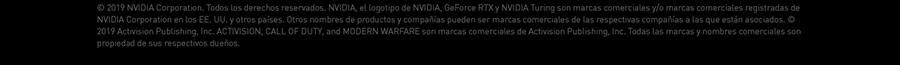 © 2019 NVIDIA Corporation. Todos los derechos reservados. NVIDIA, el logotipo de NVIDIA, GeForce RTX y NVIDIA Turing son marcas comerciales y/o marcas comerciales registradas de NVIDIA Corporation en los EE. UU. y otros países.  Otros nombres de productos y compañías pueden ser marcas comerciales de las respectivas compañías a las que están asociados. © 2019 Activision Publishing, Inc. ACTIVISION, CALL OF DUTY, and MODERN WARFARE son marcas comerciales de Activision  Publishing, Inc. Todas las marcas y nombres comerciales son propiedad de sus respectivos dueños.