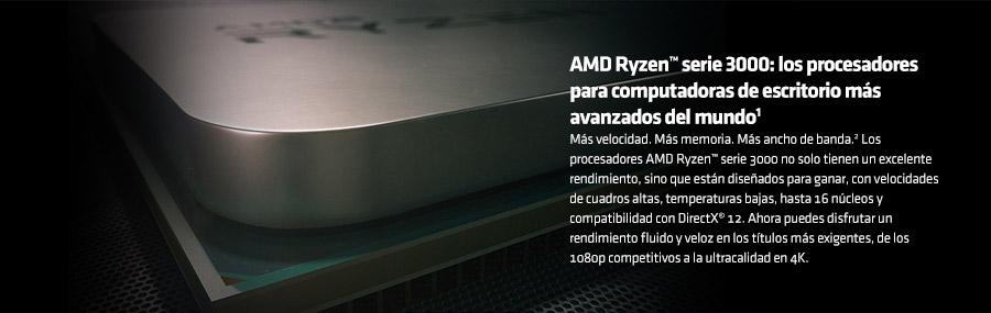 AMD Ryzen™ serie 3000: los procesadores para computadoras de escritorio más avanzados del mundo1 Más velocidad. Más memoria. Más ancho de banda.2 Los procesadores AMD Ryzen™ serie 3000 no solo tienen un excelente rendimiento,  sino que están diseñados para ganar, con velocidades de cuadros altas, temperaturas bajas, hasta 16 núcleos y compatibilidad con DirectX® 12. Ahora puedes disfrutar un rendimiento fluido y veloz en los títulos más exigentes, de los 1080p  competitivos a la ultracalidad en 4K.