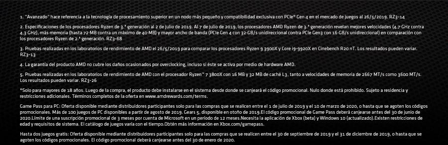 """1. """"Avanzado"""" hace referencia a la tecnología de procesamiento superior en un nodo más pequeño y compatibilidad exclusiva con PCIe® Gen 4 en el mercado de juegos al 26/5/2019. RZ3-14 2. Especificaciones de los procesadores Ryzen de 3.ª generación al 2 de julio de 2019. Al 7 de julio de 2019, los procesadores AMD Ryzen de 3.ª generación revelan mejores velocidades (4,7·GHz contra 4,3·GHz), más memoria (hasta 72·MB contra un máximo de 40·MB) y mayor ancho de banda (PCIe Gen 4 con 32·GB/s unidireccional contra PCIe Gen3 con 16·GB/s unidireccional) en comparación con los procesadores Ryzen de 2.ª generación. RZ3-68 3. Pruebas realizadas en los laboratorios de rendimiento de AMD el 26/5/2019 para comparar los procesadores Ryzen 9 3900X y Core i9-9920X en Cinebench R20 nT. Los resultados pueden variar. RZ3-13 4. La garantía del producto AMD no cubre los daños ocasionados por overclocking, incluso si éste se activa por medio de hardware AMD. 5. Pruebas realizadas en los laboratorios de rendimiento de AMD con el procesador Ryzen™ 7 3800X con 16 MB y 32 MB de caché L3, tanto a velocidades de memoria de 2667 MT/s como 3600 MT/s. Los resultados pueden variar. RZ3-26   *Solo para mayores de 18 años. Luego de la compra, el producto debe instalarse en el sistema desde donde se canjeará el código promocional. Nulo donde está prohibido. Sujeto a residencia y restricciones adicionales. Términos completos de la oferta en www.amdrewards.com/terms.  Game Pass para PC: Oferta disponible mediante distribuidores participantes solo para las compras que se realicen entre el 1 de julio de 2019 y el 10 de marzo de 2020, o hasta que se agoten los códigos promocionales. Más de 100 juegos de PC disponibles a partir de agosto de 2019. Gears 5, disponible en otoño de 2019.El código promocional de Game Pass deberá canjearse antes del 30 de junio de 2020.Límite de una suscripción promocional de 3 meses por cuenta de Microsoft en un período de 12 meses.Necesita la aplicación de Xbox (beta) y Windows """