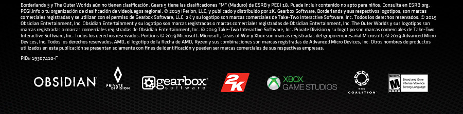 "Borderlands 3 y The Outer Worlds aún no tienen clasificación. Gears 5 tiene las clasificaciones ""M"" (Maduro) de ESRB y PEGI 18. Puede incluir contenido no apto para niños. Consulta en ESRB.org, PEGI.info o tu organización de clasificación de videojuegos regional. © 2019 IPerion, LLC, y publicado y distribuido por 2K. Gearbox Software, Borderlands y sus respectivos logotipos, son marcas comerciales registradas y se utilizan con el permiso de Gearbox Software, LLC. 2K y su logotipo son marcas comerciales de Take-Two Interactive Software, Inc. Todos los derechos reservados. © 2019 Obsidian Entertainment, Inc. Obsidian Entertainment y su logotipo son marcas registradas o marcas comerciales registradas de Obsidian Entertainment, Inc. The Outer Worlds y sus logotipos son marcas registradas o marcas comerciales registradas de Obsidian Entertainment, Inc. © 2019 Take-Two Interactive Software, Inc. Private Division y su logotipo son marcas comerciales de Take-Two Interactive Software, Inc. Todos los derechos reservados. Portions © 2019 Microsoft. Microsoft, Gears of War y Xbox son marcas registradas del grupo empresarial Microsoft. © 2019 Advanced Micro Devices, Inc. Todos los derechos reservados. AMD, el logotipo de la flecha de AMD, Ryzen y sus combinaciones son marcas registradas de Advanced Micro Devices, Inc. Otros nombres de productos utilizados en esta publicación se presentan solamente con fines de identificación y pueden ser marcas comerciales de sus respectivas empresas.