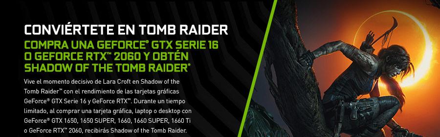 CONVIÉRTETE EN TOMB RAIDER. COMPRA UNA GEFORCE® GTX SERIE 16 O GEFORCE RTX™ 2060 Y OBTÉN SHADOW OF THE TOMB RAIDER* Vive el momento decisivo de Lara Croft en Shadow of the Tomb Raider™ con el rendimiento de las tarjetas gráficas GeForce® GTX Serie 16 y GeForce RTX™. Durante un tiempo limitado, al comprar una tarjeta gráfica, laptop o desktop con GeForce® GTX 1650, 1650 SUPER, 1660, 1660 SUPER, 1660 Ti o GeForce RTX™ 2060, recibirás Shadow of the Tomb Raider.