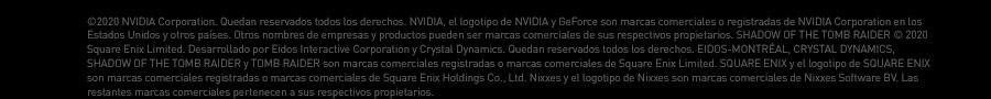 ©2020 NVIDIA Corporation. Quedan reservados todos los derechos. NVIDIA, el logotipo de NVIDIA y GeForce son marcas comerciales o registradas de NVIDIA Corporation en los Estados Unidos y otros países. Otros nombres de empresas y productos pueden ser marcas comerciales de sus respectivos propietarios. SHADOW OF THE TOMB RAIDER © 2020 Square Enix Limited. Desarrollado por Eidos Interactive Corporation y Crystal Dynamics. Quedan reservados todos los derechos. EIDOS-MONTRÉAL, CRYSTAL DYNAMICS, SHADOW OF THE TOMB RAIDER y TOMB RAIDER son marcas comerciales registradas o marcas comerciales de Square Enix Limited. SQUARE ENIX y el logotipo de SQUARE ENIX son marcas comerciales registradas o marcas comerciales de Square Enix Holdings Co., Ltd. Nixxes y el logotipo de Nixxes son marcas comerciales de Nixxes Software BV. Las restantes marcas comerciales pertenecen a sus respectivos propietarios.
