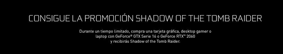 CONSIGUE LA PROMOCIÓN SHADOW OF THE TOMB RAIDER. Durante un tiempo limitado, compra una tarjeta gráfica, desktop gamer o laptop con GeForce® GTX Serie 16 o GeForce RTX™ 2060 y recibirás Shadow of the Tomb Raider.