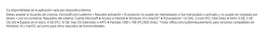 1La disponibilidad de la aplicación varía por dispositivo/idioma. Debes aceptar el Acuerdo de Licencia, microsoft.com/useterms. Requiere activación. El producto no puede ser reemplazado si fue manipulado o activado y no puede ser canjeado por dinero. Uso no comercial Requisitos del sistema: Cuenta Microsoft. Acceso a internet. Windows 10 o MacOS*. Procesadoror: 1.6 GHz, 2-core (PC); Intel (Mac). RAM: 4 GB, 2 GB (32-bit). Espacio en el disco: 4 GB (PC); 10 GB, Mac OS Extendido o APFS. Pantalla: 1280 x 768 (PC)/800 (Mac). *Visita: office.com/systemrequirements para versiones compatibles de Windows 10 y macOS, así como para otros requisitos de funcionalidades.