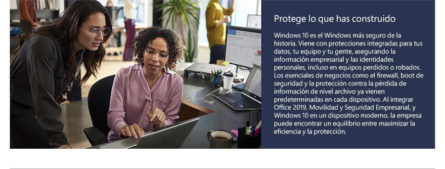 Protege lo que has construido Windows 10 es el Windows más seguro de la historia. Viene con protecciones integradas para tus datos, tu equipo y tu gente, asegurando la información empresarial y las identidades personales, incluso en equipos perdidos o robados. Los esenciales de negocios como el firewall, boot de seguridad y la protección contra la pérdida de información de nivel archivo ya vienen predeterminadas en cada dispositivo. Al integrar Office 2019, Movilidad y Seguridad Empresarial, y Windows 10 en un dispositivo moderno, la empresa puede encontrar un equilibrio entre maximizar la eficiencia y la protección.