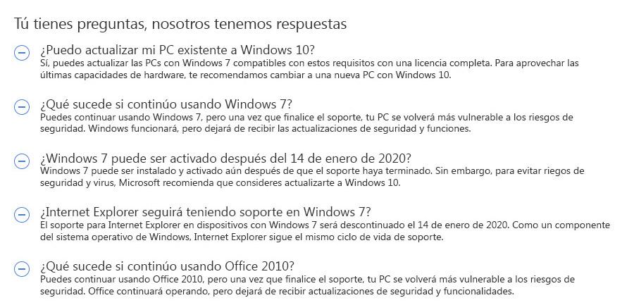 Tú tienes preguntas, nosotros tenemos respuestas. ¿Puedo actualizar mi PC existente a Windows 10? Sí, puedes actualizar las PCs con Windows 7 compatibles con estos requisitos con una licencia completa. Para aprovechar las últimas capacidades de hardware, te recomendamos cambiar a una nueva PC con Windows 10. ¿Qué sucede si continúo usando Windows 7? Puedes continuar usando Windows 7, pero una vez que finalice el soporte, tu PC se volverá más vulnerable a los riesgos de seguridad. Windows funcionará, pero dejará de recibir las actualizaciones de seguridad y funciones. ¿Windows 7 puede ser activado después del 14 de enero de 2020? Windows 7 puede ser instalado y activado aún después de que el soporte haya terminado. Sin embargo, para evitar riegos de seguridad y virus, Microsoft recomienda que consideres actualizarte a Windows 10. ¿Internet Explorer seguirá teniendo soporte en Windows 7? El soporte para Internet Explorer en dispositivos con Windows 7 será descontinuado el 14 de enero de 2020. Como un componente del sistema operativo de Windows, Internet Explorer sigue el mismo ciclo de vida de soporte.