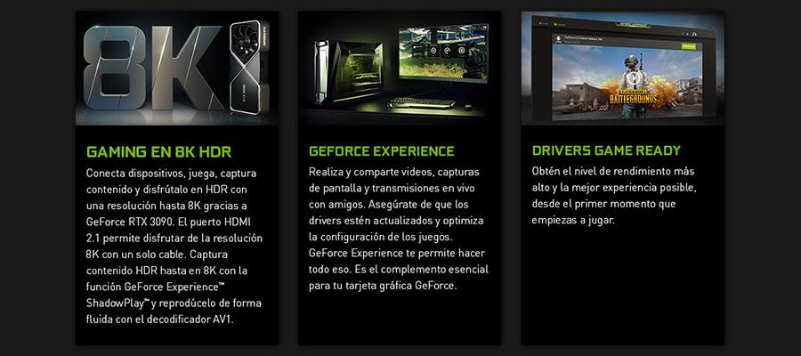 GAMING EN 8K HDR. Conecta dispositivos, juega, captura contenido y disfrútalo en HDR con una resolución hasta 8K gracias a GeForce RTX 3090. El puerto HDMI 2.1 permite disfrutar de la resolución 8K con un solo cable. Captura contenido HDR hasta en 8K con la función GeForce Experience ShadowPlay y reprodúcelo de forma fluida con el decodificador AV1. GEFORCE EXPERIENCE. Realiza y comparte videos, capturas de pantalla y transmisiones en vivo con amigos. Asegúrate de que los drivers estén actualizados y optimiza la configuración de los juegos. GeForce Experience te permite hacer todo eso. Es el complemento esencial para tu tarjeta gráfica GeForce. DRIVERS GAME READY. Obtén el nivel de rendimiento más alto y la mejor experiencia posible, desde el primer momento que empiezas a jugar.