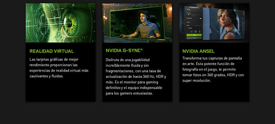 REALIDAD VIRTUAL. Las tarjetas gráficas de mejor rendimiento proporcionan las experiencias de realidad virtual más cautivantes y fluidas. NVIDIA G-SYNC. Disfruta de una jugabilidad increíblemente fluida y sin fragmentaciones, con una tasa de actualización de hasta 360 Hz, HDR y más. Es el monitor para gaming definitivo y el equipo indispensable para los gamers entusiastas.NVIDIA Ansel. Transforma tus capturas de pantalla en arte. Esta potente función de fotografía en el juego, te permite tomar fotos en 360 grados, HDR y con super resolución.