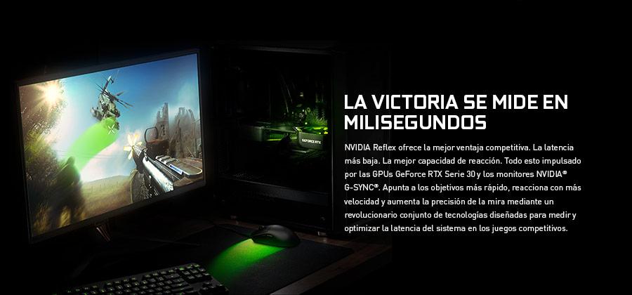 LA VICTORIA SE MIDE EN MILISEGUNDOS. NVIDIA Reflex ofrece la mejor ventaja competitiva. La latencia más baja. La mejor capacidad de reacción. Todo esto impulsado por las GPUs GeForce RTX Serie 30 y los monitores NVIDIA G-SYNC. Apunta a los objetivos más rápido, reacciona con más velocidad y aumenta la precisión de la mira mediante un revolucionario conjunto de tecnologías diseñadas para medir y optimizar la latencia del sistema en los juegos competitivos.