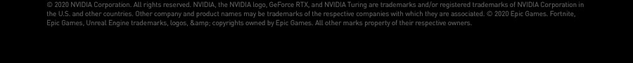© 2020 NVIDIA Corporation. All rights reserved. NVIDIA, the NVIDIA logo, GeForce RTX, and NVIDIA Turing are trademarks and/or registered trademarks of NVIDIA Corporation in the U.S. and other countries. Other company and product names may be trademarks of the respective companies with which they are associated. © 2020 Epic Games. Fortnite, Epic Games, Unreal Engine trademarks, logos, & copyrights owned by Epic Games. All other marks property of their respective owners.