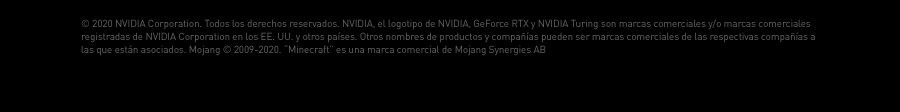 """©2020 NVIDIA Corporation. Todos los derechos reservados. NVIDIA, el logotipo de NVIDIA, GeForce RTX y NVIDIA Turing son marcas comerciales y/o marcas comerciales registradas de NVIDIA Corporation en los EE. UU. y otros países. Otros nombres de productos y compañías pueden ser marcas comerciales de las respectivas compañías a las que están asociados. Mojang © 2009-2020. """"Minecraft"""" es una marca comercial de Mojang Synergies AB"""