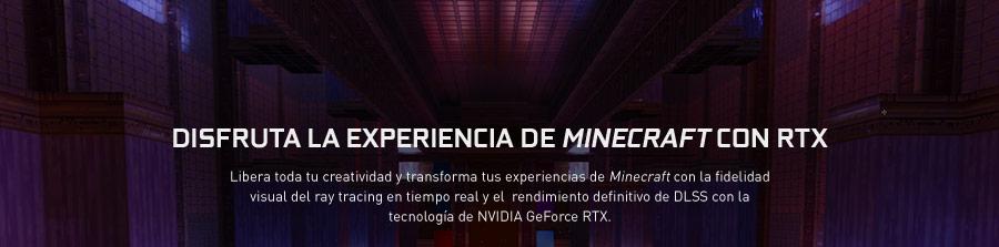 DISFRUTA LA EXPERIENCIA DE MINECRAFT CON RTX™ Libera toda tu creatividad y transforma tus experiencias de Minecraft con la fidelidad visual del ray tracing en tiempo real y el rendimiento definitivo de DLSS con la tecnología de NVIDIA GeForce RTX™.