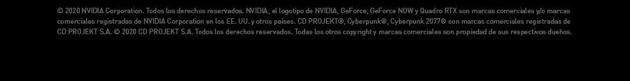 ©2020 NVIDIA Corporation. Todos los derechos reservados. NVIDIA, el logotipo de NVIDIA, GeForce, GeForce NOW y Quadro RTX son marcas comerciales y/o marcas comerciales registradas de NVIDIA Corporation en los EE. UU. y otros países. CD PROJEKT®, Cyberpunk®, Cyberpunk 2077® son marcas comerciales registradas de CD PROJEKT S.A. © 2020 CD PROJEKT S.A. Todos los derechos reservados. Todas los otros copyright y marcas comerciales son propiedad de sus respectivos dueños.