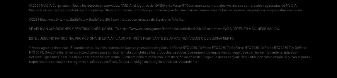 © 2021 NVIDIA Corporation. Todos los derechos reservados. NVIDIA, el logotipo de NVIDIA y GeForce RTX son marcas comerciales y/o marcas comerciales registradas de NVIDIA Corporation en los Estados Unidos y otros países. Otros nombres de productos y compañías pueden ser marcas comerciales de las respectivas compañías a las que están asociados. ©2021 Electronic Arts Inc. Battlefield y Battlefield 2042 son marcas comerciales de Electronic Arts Inc. SE APLICAN CONDICIONES Y RESTRICCIONES. CONSULTA https://www.ea.com/games/battlefield/battlefield-2042/disclaimers PARA OBTENER MÁS INFORMACIÓN. ESTE JUEGO NO PATROCINA, PROMOCIONA NI ESTÁ AFILIADO A NINGÚN FABRICANTE DE ARMAS, VEHÍCULOS O DE EQUIPAMIENTO. *Hasta agotar existencias. El bundle se aplica a los sistema de laptops y desktops elegibles: GeForce RTX 3090, GeForce RTX 3080 Ti, GeForce RTX 3080, GeForce RTX 3070 Ti y GeForce RTX 3070. Consulta los términos y condiciones para conocer la lista completa de los productos de socios que reúnen los requisitos. El juego debe canjearse mediante la aplicación GeForce Experience™ en una desktop o laptop seleccionada. El cliente debe cumplir con la restricción de edad del juego que desea canjear. Requisitos por país o región: algunos cupones requieren que se canjeen en regiones o países específicos. Canjea el código en la región o país correspondiente.