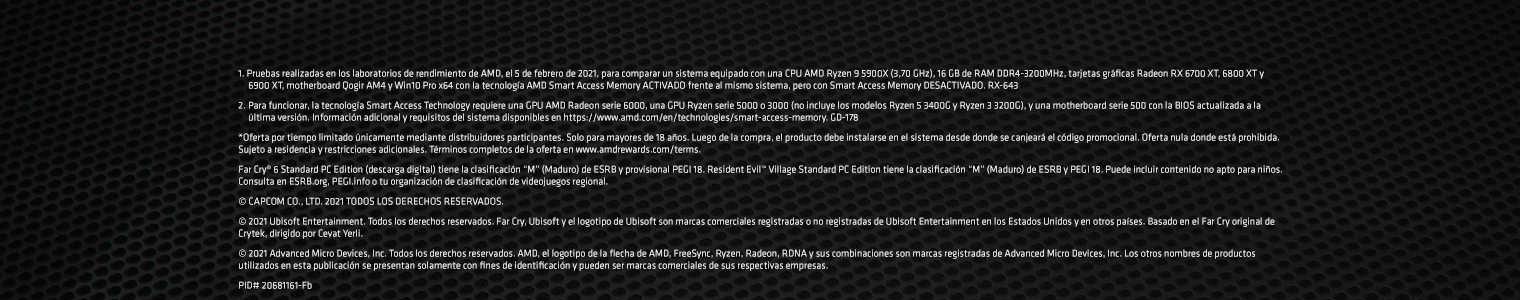 """1. Pruebas realizadas en los laboratorios de rendimiento de AMD, el 5 de febrero de 2021, para comparar un sistema equipado con una CPU AMD Ryzen 9 5900X (3,70 GHz), 16 GB de RAM DDR4-3200MHz, tarjetas gráficas Radeon RX 6700 XT, 6800 XT y 6900 XT, motherboard Qogir AM4 y Win10 Pro x64 con la tecnología AMD Smart Access Memory ACTIVADO frente al mismo sistema, pero con Smart Access Memory DESACTIVADO. RX-643. 2. Para funcionar, la tecnología Smart Access Technology requiere una GPU AMD Radeon serie 6000, una GPU Ryzen serie 5000 o 3000 (no incluye los modelos Ryzen 5 3400G y Ryzen 3 3200G), y una motherboard serie 500 con la BIOS actualizada a la última versión. Información adicional y requisitos del sistema disponibles en https://www.amd.com/en/technologies/smart-access-memory. GD-178. *Oferta por tiempo limitado únicamente mediante distribuidores participantes. Solo para mayores de 18 años. Luego de la compra, el producto debe instalarse en el sistema desde donde se canjeará el código promocional. Oferta nula donde está prohibida. Sujeto a residencia y restricciones adicionales. Términos completos de la oferta en www.amdrewards.com/terms. Far Cry® 6 Standard PC Edition (descarga digital) tiene la clasificación """"M"""" (Maduro) de ESRB y provisional PEGI 18. Resident Evil™ Village Standard PC Edition tiene la clasificación """"M"""" (Maduro) de ESRB y PEGI 18. Puede incluir contenido no apto para niños. Consulta en ESRB.org, PEGI.info o tu organización de clasificación de videojuegos regional. © CAPCOM CO., LTD. 2021 TODOS LOS DERECHOS RESERVADOS. © 2021 Ubisoft Entertainment. Todos los derechos reservados. Far Cry, Ubisoft y el logotipo de Ubisoft son marcas comerciales registradas o no registradas de Ubisoft Entertainment en los Estados Unidos y en otros países. Basado en el Far Cry original de Crytek, dirigido por Cevat Yerli. © 2021 Advanced Micro Devices, Inc. Todos los derechos reservados. AMD, el logotipo de la flecha de AMD, FreeSync, Ryzen, Radeon, RDNA y sus combin"""